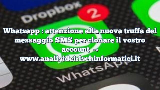Whatsapp : attenzione alla nuova truffa del messaggio SMS per clonare il vostro account