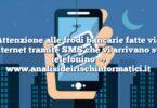 Attenzione alle frodi bancarie fatte via internet tramite SMS che vi arrivano sul telefonino