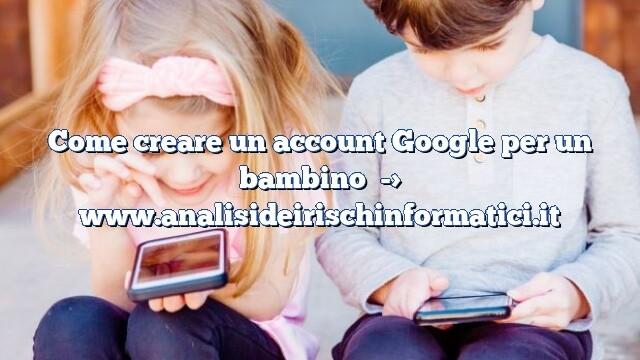 Come creare un account Google per un bambino