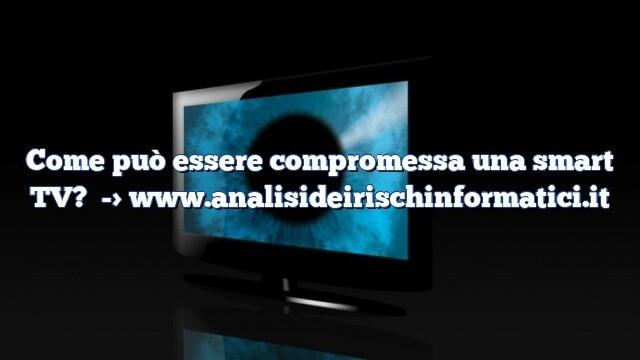 Come può essere compromessa una smart TV?