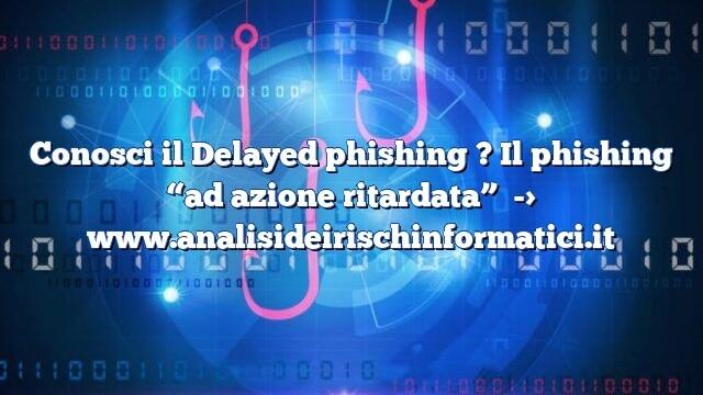 """Conosci il Delayed phishing ? Il phishing """"ad azione ritardata"""""""