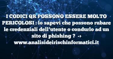 I CODICI QR POSSONO ESSERE MOLTO PERICOLOSI : lo sapevi che possono rubare le credenziali dell'utente o condurlo ad un sito di phishing ?
