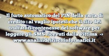 Il furto automatico del PIN della carta di credito : al vaglio ipotesi che il sito dei truffatori contenesse del software per leggere gli SMS ricevuti dalla vittima