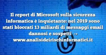 Il report di Microsoft sulla sicurezza informatica è inquietante: nel 2019 sono stati bloccati 13 miliardi di messaggi email dannosi e sospetti