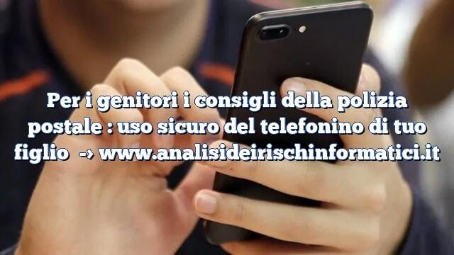 Per i genitori i consigli della polizia postale : uso sicuro del telefonino di tuo figlio