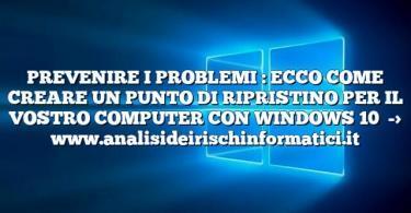 PREVENIRE I PROBLEMI : ECCO COME CREARE UN PUNTO DI RIPRISTINO PER IL VOSTRO COMPUTER CON WINDOWS 10