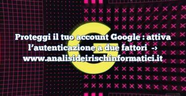 Proteggi il tuo account Google : attiva l'autenticazione a due fattori