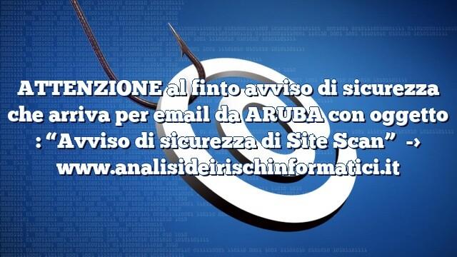 """ATTENZIONE al finto avviso di sicurezza che arriva per email da ARUBA con oggetto : """"Avviso di sicurezza di Site Scan"""""""