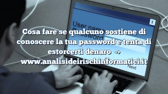 Cosa fare se qualcuno sostiene di conoscere la tua password e tenta di estorcerti denaro
