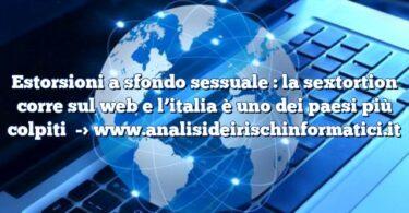 Estorsioni a sfondo sessuale : la sextortion corre sul web e l'italia è uno dei paesi più colpiti