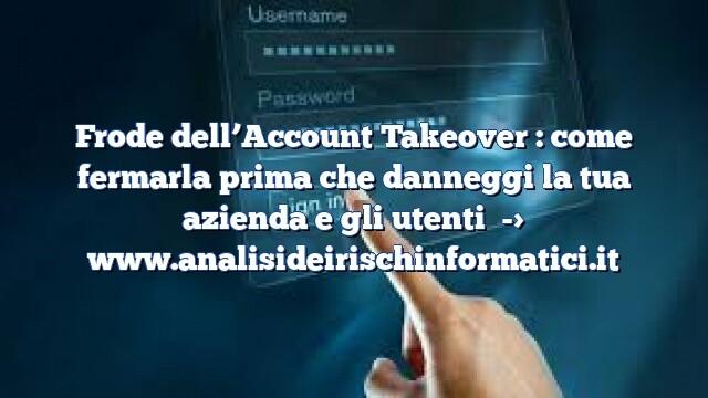 Frode dell'Account Takeover : come fermarla prima che danneggi la tua azienda e gli utenti