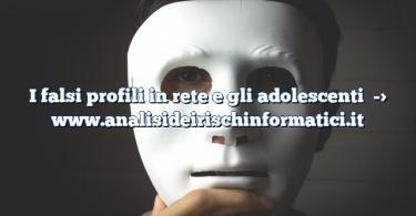 I falsi profili in rete e gli adolescenti