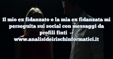 Il mio ex fidanzato o la mia ex fidanzata mi perseguita sui social con messaggi da profili finti