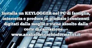 Installa un KEYLOGGER nel PC di famiglia, intercetta e produce in giudizio i contenuti digitati dalla moglie e viene assolto dalla corte di cassazione