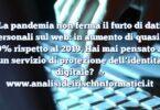 La pandemia non ferma il furto di dati personali sul web: in aumento di quasi il 30% rispetto al 2019. Hai mai pensato ad un servizio di protezione dell'identità digitale?