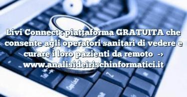 Livi Connect : piattaforma GRATUITA che consente agli operatori sanitari di vedere e curare i loro pazienti da remoto