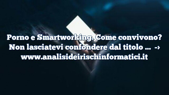 Porno e Smartworking. Come convivono? Non lasciatevi confondere dal titolo … durante il lockdown il porno in Italia ha avuto un boom !