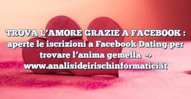 TROVA L'AMORE GRAZIE A FACEBOOK : aperte le iscrizioni a Facebook Dating per trovare l'anima gemella