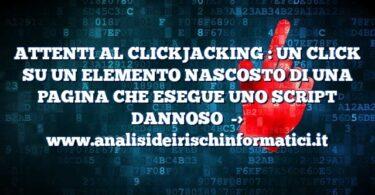 ATTENTI AL CLICKJACKING : UN CLICK SU UN ELEMENTO NASCOSTO DI UNA PAGINA CHE ESEGUE UNO SCRIPT DANNOSO