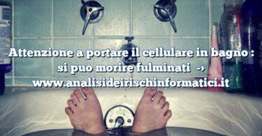 Attenzione a portare il cellulare in bagno : si può morire fulminati