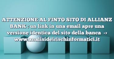 ATTENZIONE AL FINTO SITO DI ALLIANZ BANK : un link in una email apre una versione identica del sito della banca