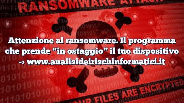 """Attenzione al ransomware. Il programma che prende """"in ostaggio"""" il tuo dispositivo"""