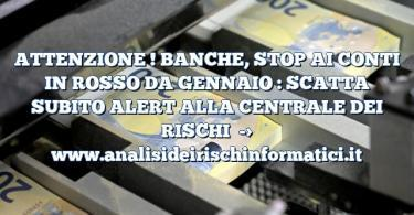 ATTENZIONE ! BANCHE, STOP AI CONTI IN ROSSO DA GENNAIO : SCATTA SUBITO ALERT ALLA CENTRALE DEI RISCHI