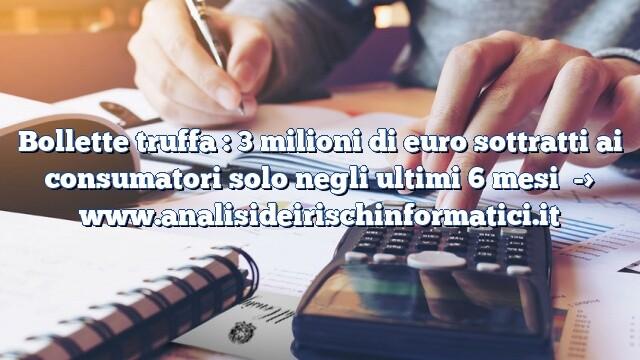 Bollette truffa : 3 milioni di euro sottratti ai consumatori solo negli ultimi 6 mesi