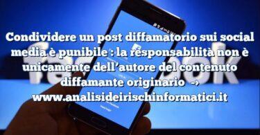 Condividere un post diffamatorio sui social media è punibile : la responsabilità non è unicamente dell'autore del contenuto diffamante originario
