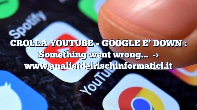 CROLLA YOUTUBE – GOOGLE E' DOWN : Something went wrong…
