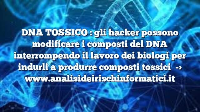 DNA TOSSICO : gli hacker possono modificare i composti del DNA interrompendo il lavoro dei biologi per indurli a produrre composti tossici