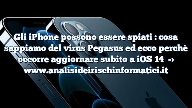 Gli iPhone possono essere spiati : cosa sappiamo del virus Pegasus ed ecco perchè occorre aggiornare subito a iOS 14