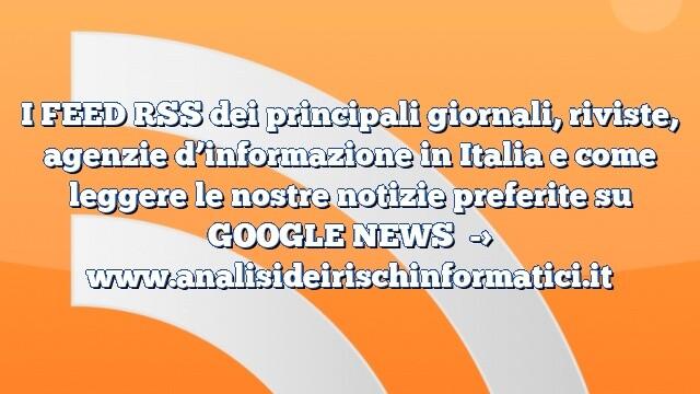 I FEED RSS dei principali giornali, riviste, agenzie d'informazione in Italia e come leggere le nostre notizie preferite su GOOGLE NEWS