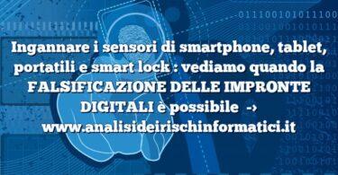Ingannare i sensori di smartphone, tablet, portatili e smart lock : vediamo quando la FALSIFICAZIONE DELLE IMPRONTE DIGITALI è possibile