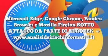 Microsoft Edge, Google Chrome, Yandex Browser e Mozilla Firefox SOTTO ATTACCO DA PARTE DI ADROZEK