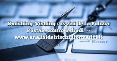 Smishing-Vishing : avvisi della Polizia Postale contro le frodi