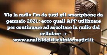 Via la radio Fm da tutti gli smartphone da gennaio 2021 : ecco quali APP utilizzare per continuare ad ascoltare la radio dal cellulare