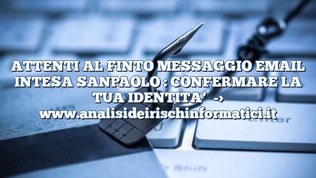 ATTENTI AL FINTO MESSAGGIO EMAIL INTESA SANPAOLO : CONFERMARE LA TUA IDENTITA'