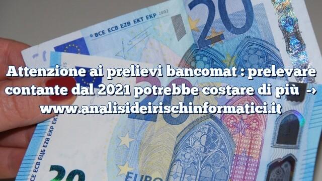 Attenzione ai prelievi bancomat : prelevare contante dal 2021 potrebbe costare di più
