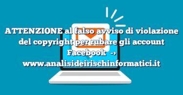 ATTENZIONE al falso avviso di violazione del copyright per rubare gli account Facebook