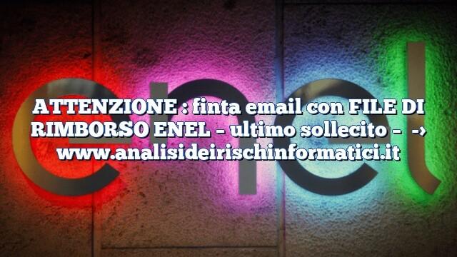 ATTENZIONE : finta email con FILE DI RIMBORSO ENEL – ultimo sollecito –