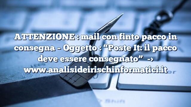 """ATTENZIONE : mail con finto pacco in consegna – Oggetto : """"Poste It: il pacco deve essere consegnato"""""""