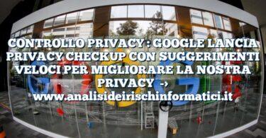 CONTROLLO PRIVACY : GOOGLE LANCIA PRIVACY CHECKUP CON SUGGERIMENTI VELOCI PER MIGLIORARE LA NOSTRA PRIVACY
