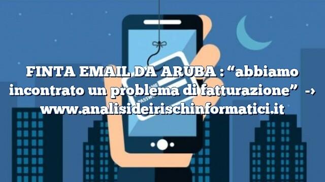 """FINTA EMAIL DA ARUBA : """"abbiamo incontrato un problema di fatturazione"""""""