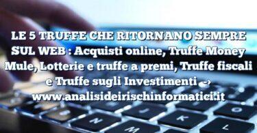 LE 5 TRUFFE CHE RITORNANO SEMPRE SUL WEB : Acquisti online, Truffe Money Mule, Lotterie e truffe a premi, Truffe fiscali e Truffe sugli Investimenti