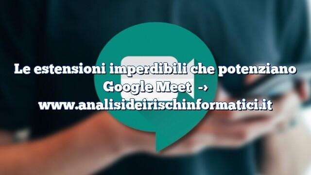 Le estensioni imperdibili che potenziano Google Meet