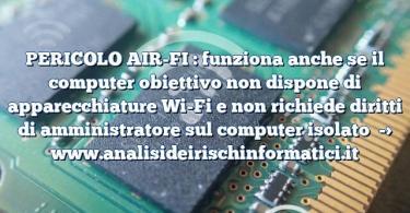 PERICOLO AIR-FI : funziona anche se il computer obiettivo non dispone di apparecchiature Wi-Fi e non richiede diritti di amministratore sul computer isolato