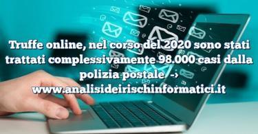Truffe online, nel corso del 2020 sono stati trattati complessivamente 98.000 casi dalla polizia postale