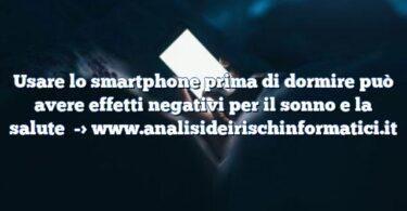 Usare lo smartphone prima di dormire può avere effetti negativi per il sonno e la salute