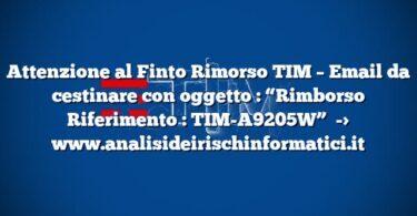 """Attenzione al Finto Rimorso TIM – Email da cestinare con oggetto : """"Rimborso Riferimento : TIM-A9205W"""""""